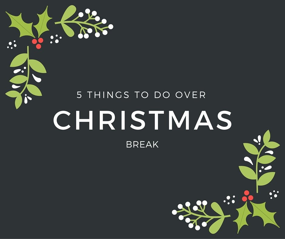 5 Things To Do This Christmas Break 2015